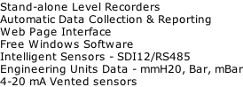Stand-alone Level Recorders Automatic Data Collection & Reporting Web Page Interface Free Windows Software Intelligent Sensors - SDI12/RS485 Engineering Units Data - mmH20, Bar, mBar 4-20 mA Vented sensors