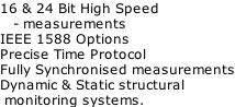 16 & 24 Bit High Speed     - measurements IEEE 1588 Options Precise Time Protocol Fully Synchronised measurements Dynamic & Static structural   monitoring systems.